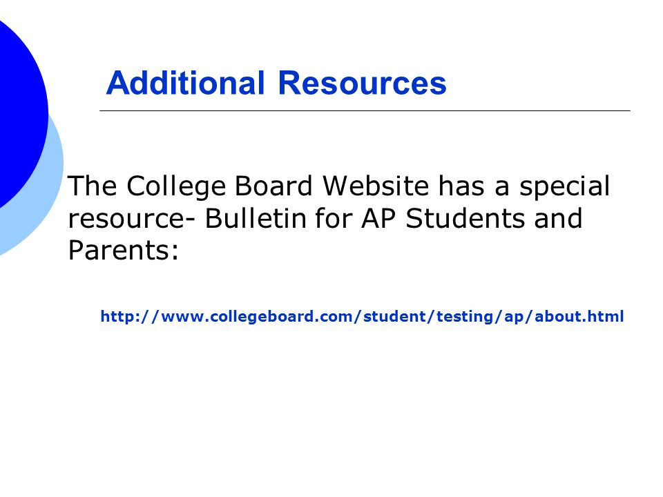 Additional Resources The College Board Website has a special resource- Bulletin for AP Students and Parents: http://www.collegeboard.com/student/testi