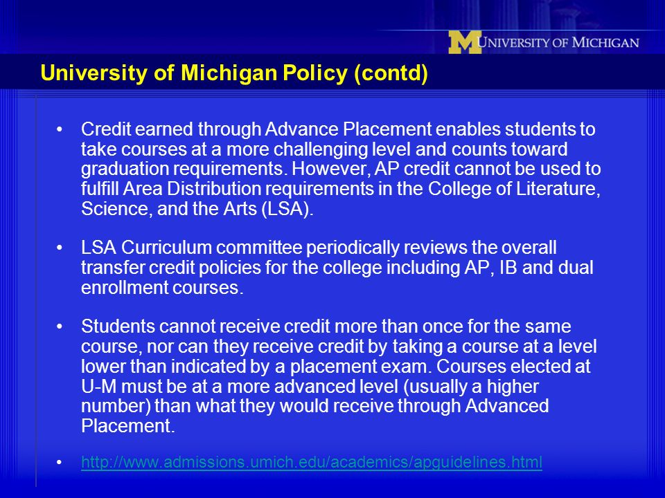 University of Michigan Policy (contd) Credit earned through Advance Placement enables students to take courses at a more challenging level and counts
