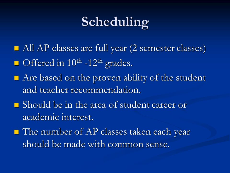 Scheduling All AP classes are full year (2 semester classes) All AP classes are full year (2 semester classes) Offered in 10 th -12 th grades. Offered