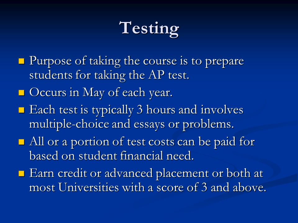 Testing Purpose of taking the course is to prepare students for taking the AP test. Purpose of taking the course is to prepare students for taking the