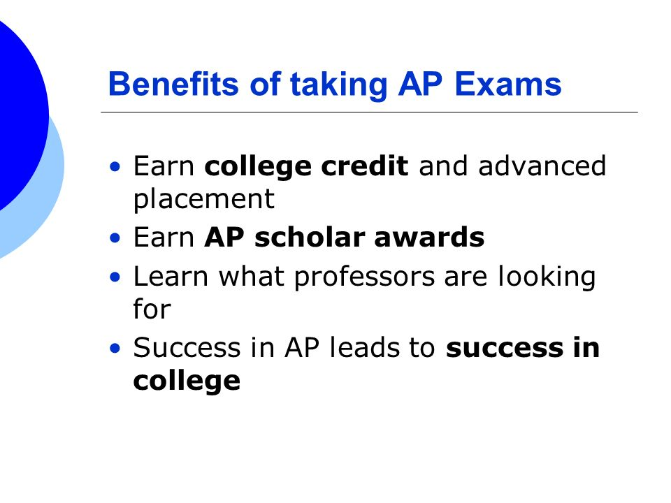 Benefits of taking AP Exams Earn college credit and advanced placement Earn AP scholar awards Learn what professors are looking for Success in AP lead