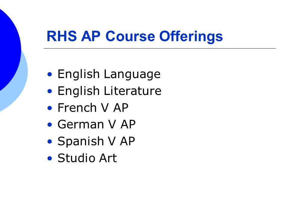RHS AP Course Offerings English Language English Literature French V AP German V AP Spanish V AP Studio Art