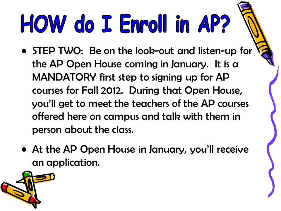 STEP TWO: Be on the look-out and listen-up for the AP Open House coming in January.