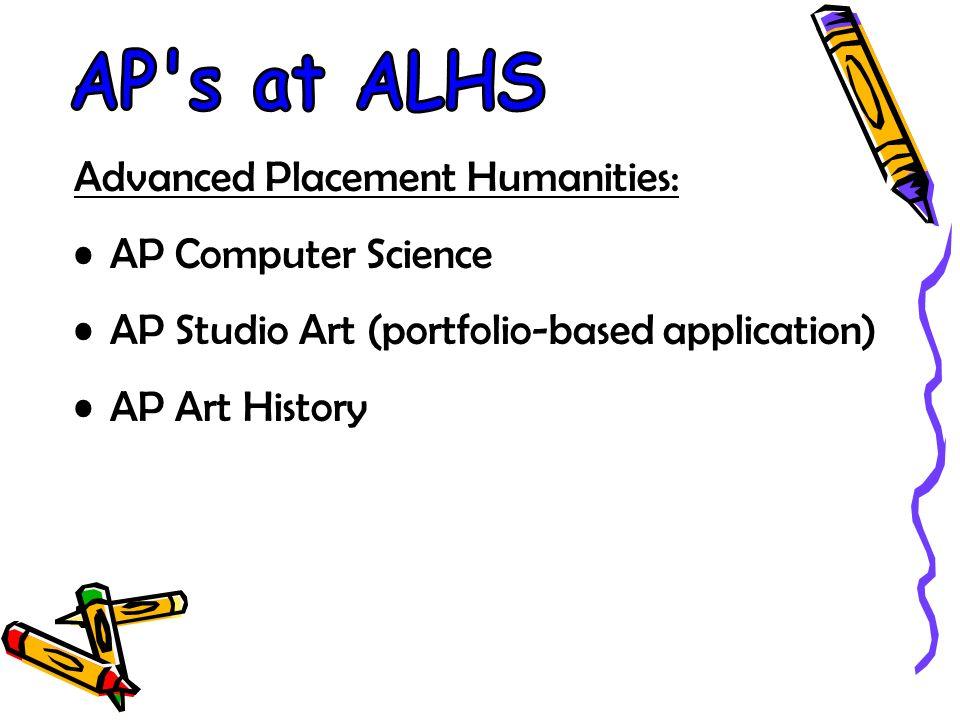 Advanced Placement Humanities: AP Computer Science AP Studio Art (portfolio-based application) AP Art History