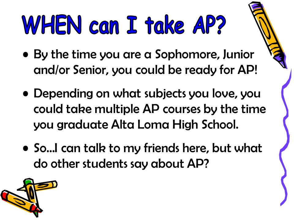 By the time you are a Sophomore, Junior and/or Senior, you could be ready for AP.