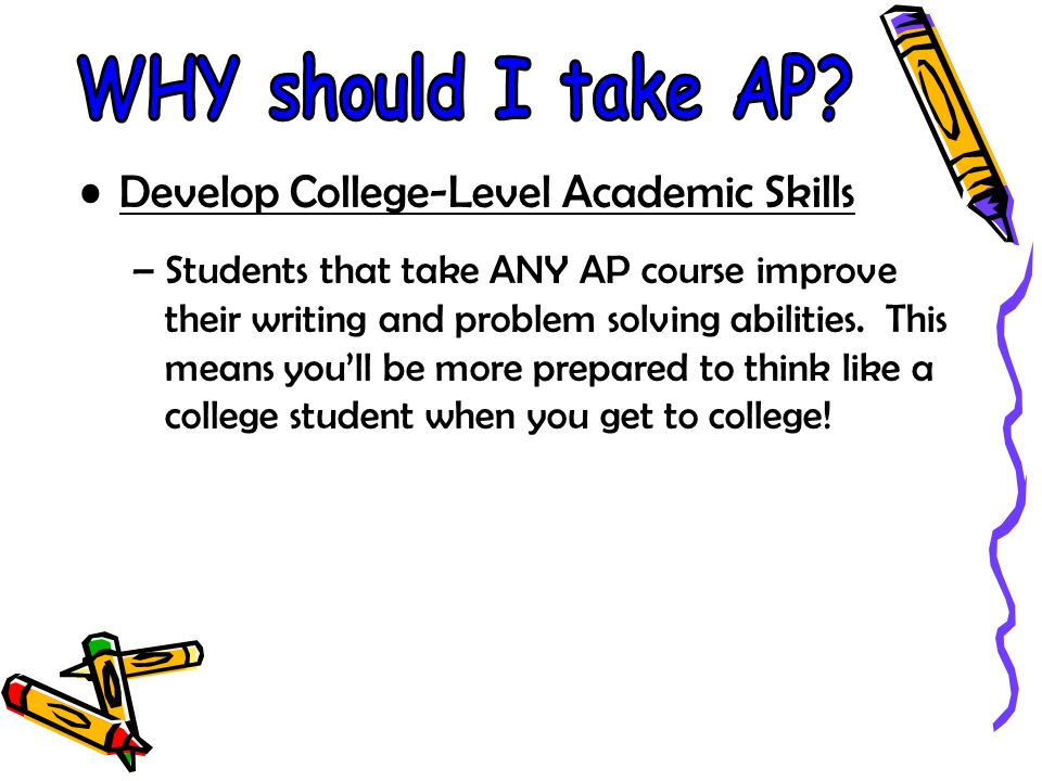 Develop College-Level Academic Skills –Students that take ANY AP course improve their writing and problem solving abilities. This means youll be more
