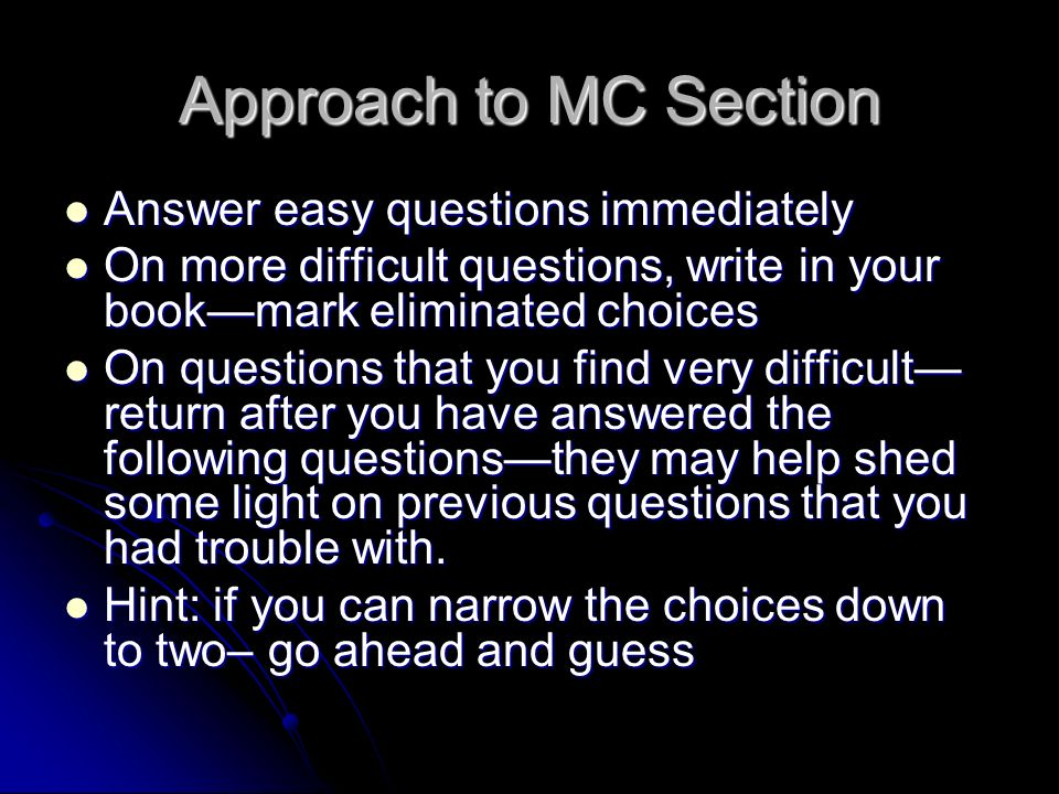 Approach to MC Section Answer easy questions immediately Answer easy questions immediately On more difficult questions, write in your bookmark elimina