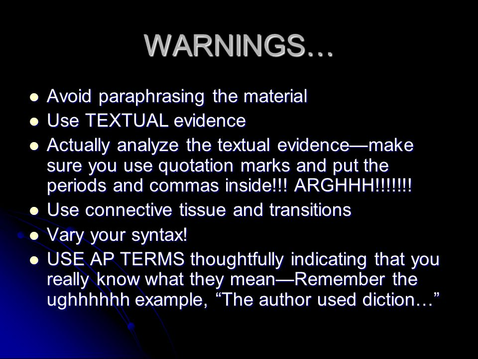 WARNINGS… Avoid paraphrasing the material Avoid paraphrasing the material Use TEXTUAL evidence Use TEXTUAL evidence Actually analyze the textual evide