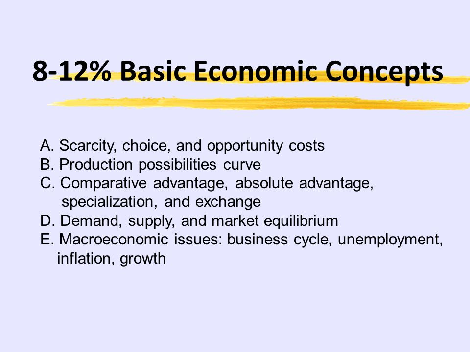 8-12% Basic Economic Concepts A.Scarcity, choice, and opportunity costs B.