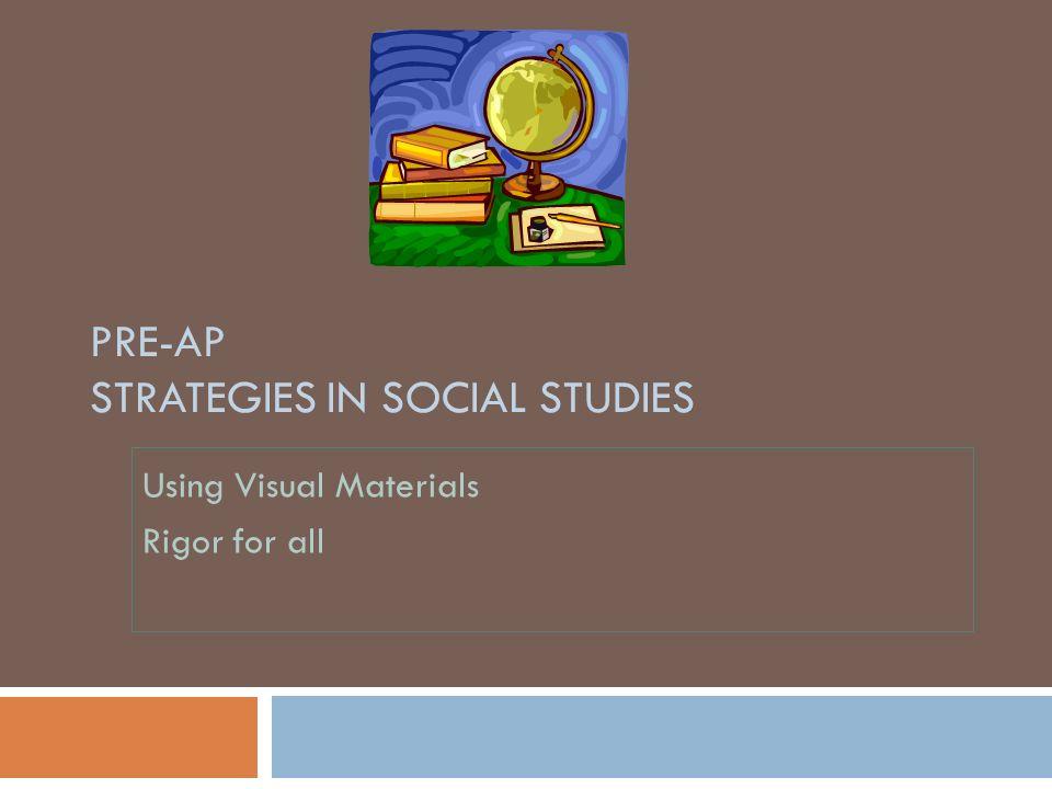 PRE-AP STRATEGIES IN SOCIAL STUDIES Using Visual Materials Rigor for all