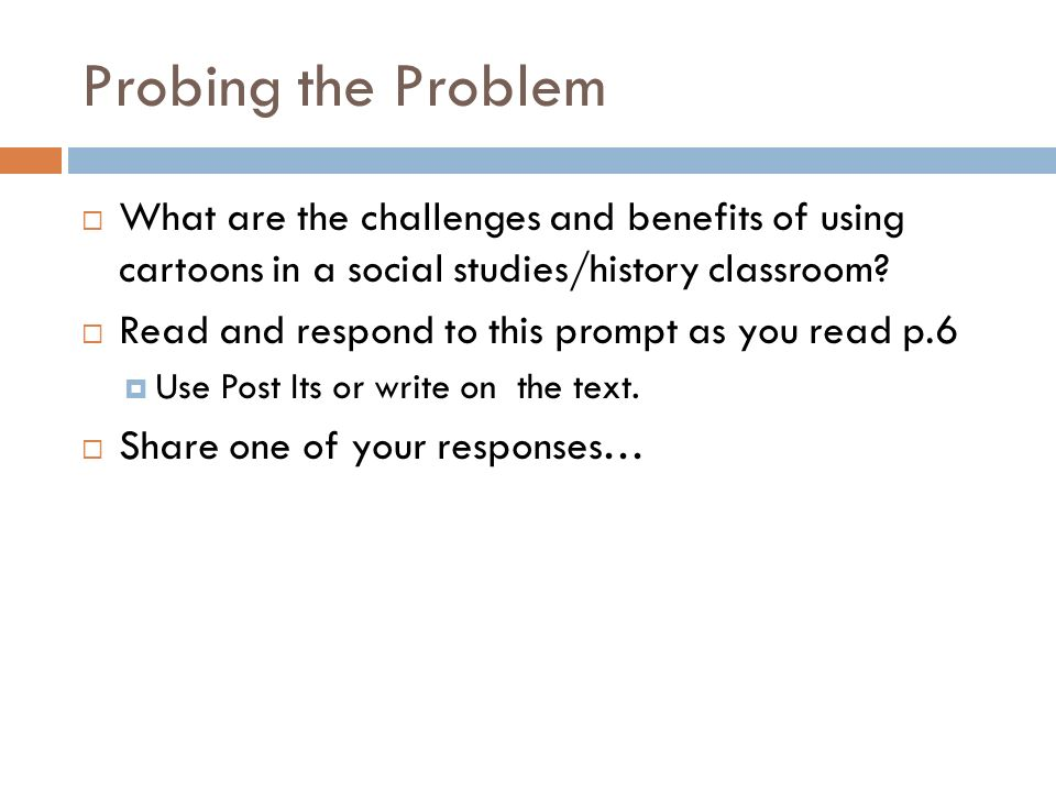 Probing the Problem What are the challenges and benefits of using cartoons in a social studies/history classroom? Read and respond to this prompt as y