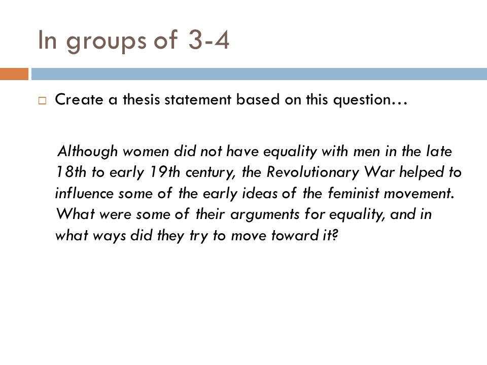 In groups of 3-4 Create a thesis statement based on this question… Although women did not have equality with men in the late 18th to early 19th centur