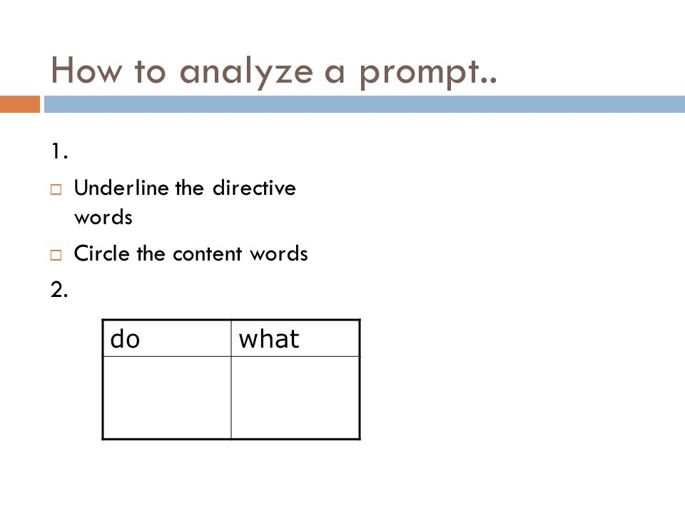 How to analyze a prompt.. 1. Underline the directive words Circle the content words 2. dowhat