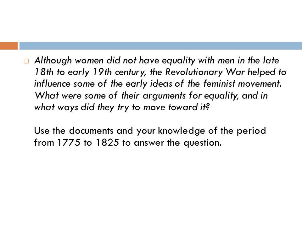 Although women did not have equality with men in the late 18th to early 19th century, the Revolutionary War helped to influence some of the early idea