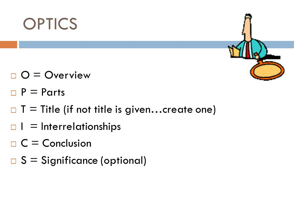 OPTICS O = Overview P = Parts T = Title (if not title is given…create one) I = Interrelationships C = Conclusion S = Significance (optional)