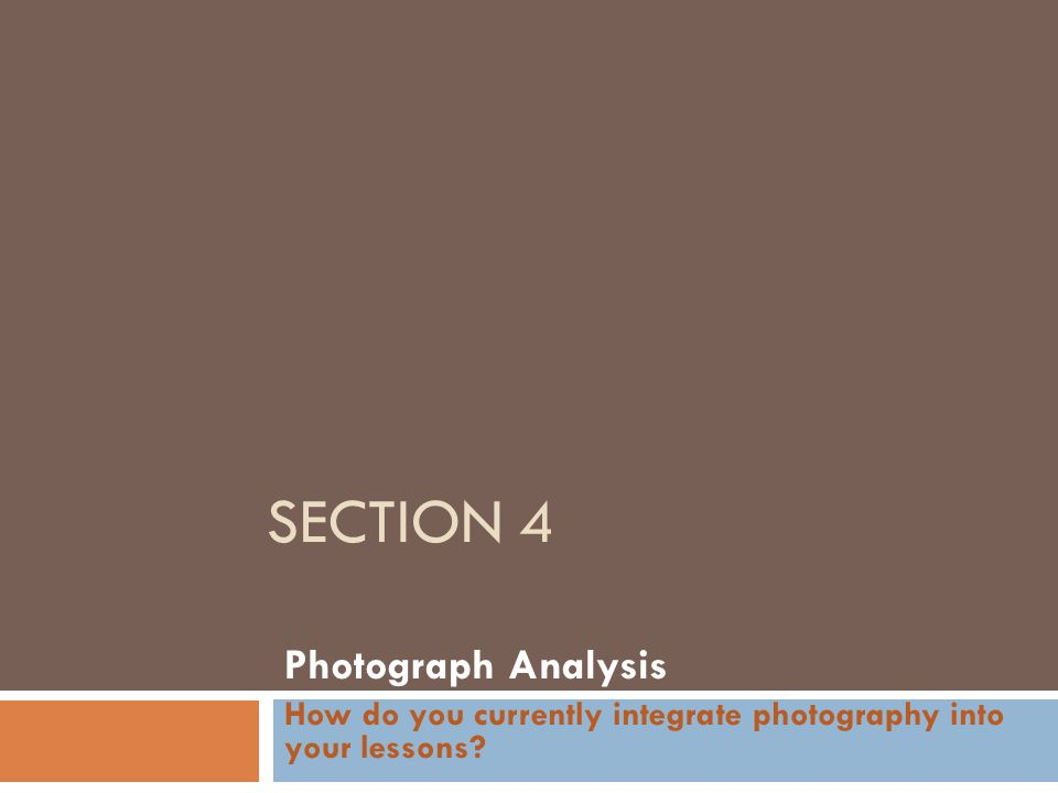 SECTION 4 Photograph Analysis How do you currently integrate photography into your lessons?
