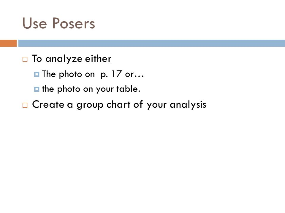 Use Posers To analyze either The photo on p. 17 or… the photo on your table. Create a group chart of your analysis