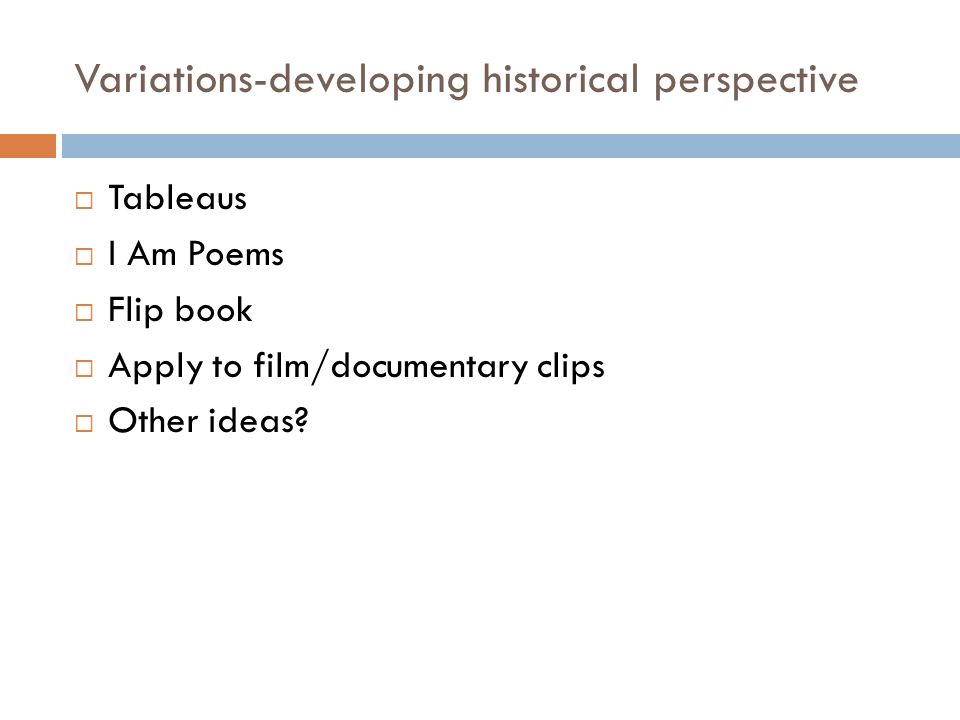 Variations-developing historical perspective Tableaus I Am Poems Flip book Apply to film/documentary clips Other ideas?