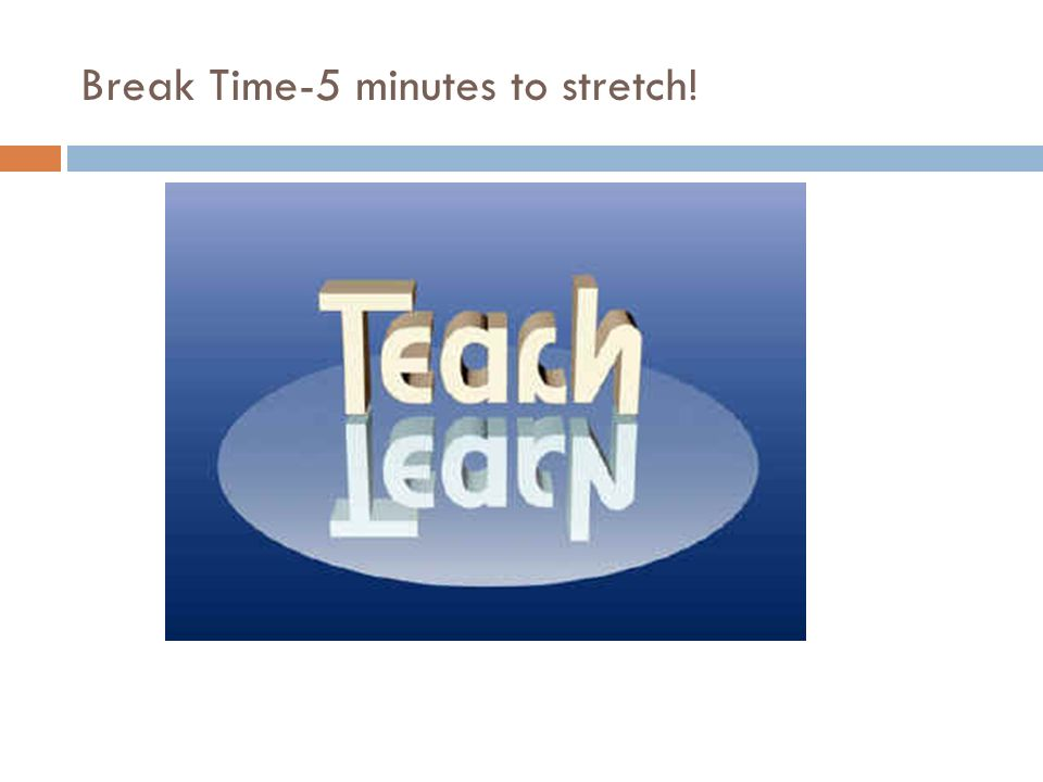 Break Time-5 minutes to stretch!