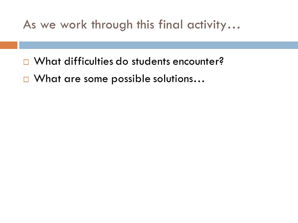 As we work through this final activity… What difficulties do students encounter? What are some possible solutions…