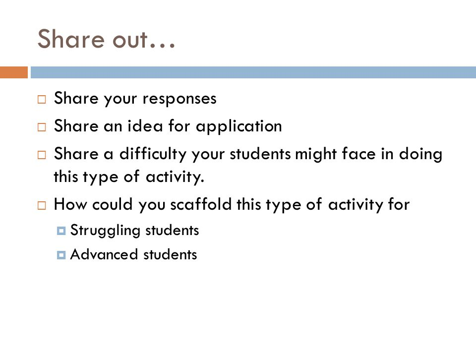 Share out… Share your responses Share an idea for application Share a difficulty your students might face in doing this type of activity. How could yo