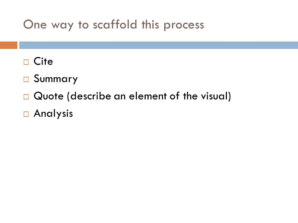 One way to scaffold this process Cite Summary Quote (describe an element of the visual) Analysis