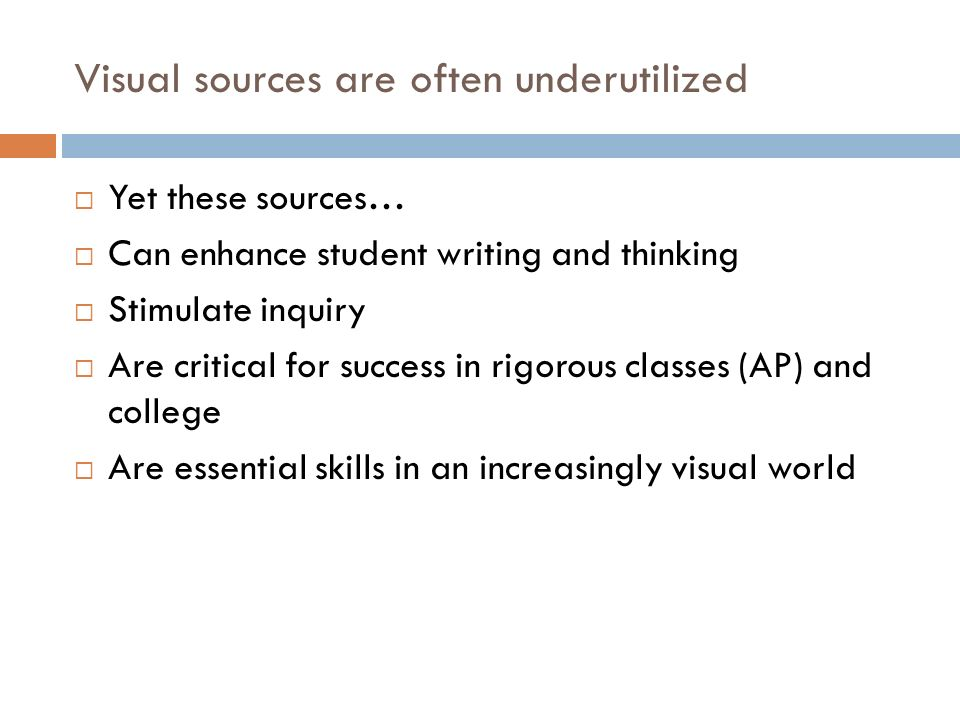 Visual sources are often underutilized Yet these sources… Can enhance student writing and thinking Stimulate inquiry Are critical for success in rigor