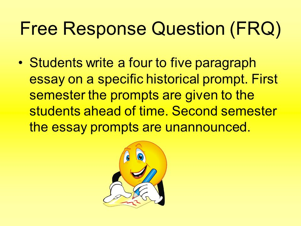 Free Response Question (FRQ) Students write a four to five paragraph essay on a specific historical prompt. First semester the prompts are given to th