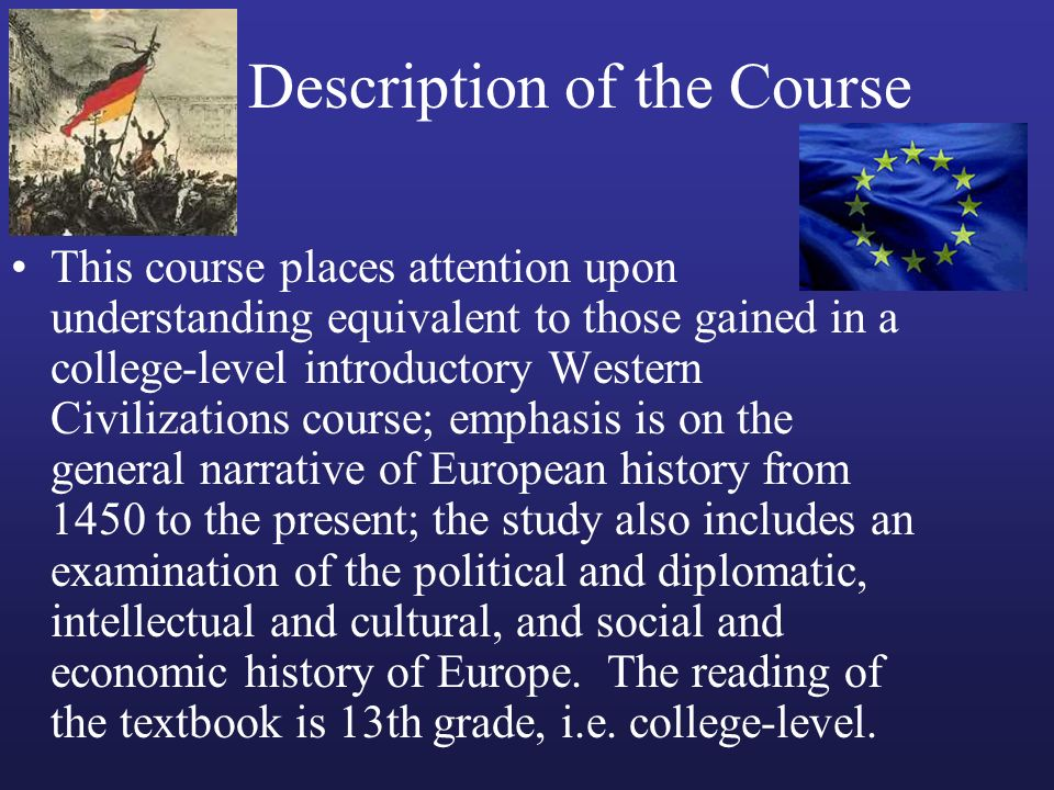 Description of the Course This course places attention upon understanding equivalent to those gained in a college-level introductory Western Civilizat