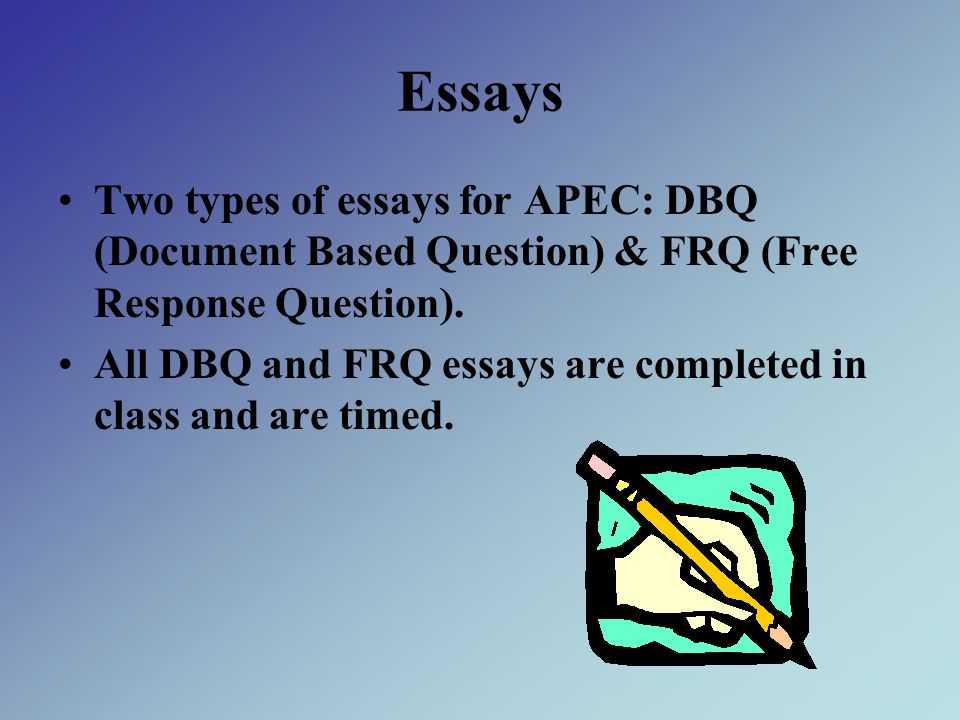 Essays Two types of essays for APEC: DBQ (Document Based Question) & FRQ (Free Response Question). All DBQ and FRQ essays are completed in class and a