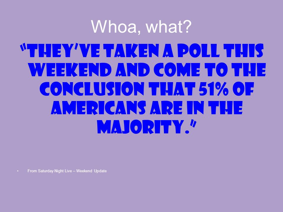 Whoa, what? Theyve taken a poll this weekend and come to the conclusion that 51% of Americans are in the majority. From Saturday Night Live – Weekend