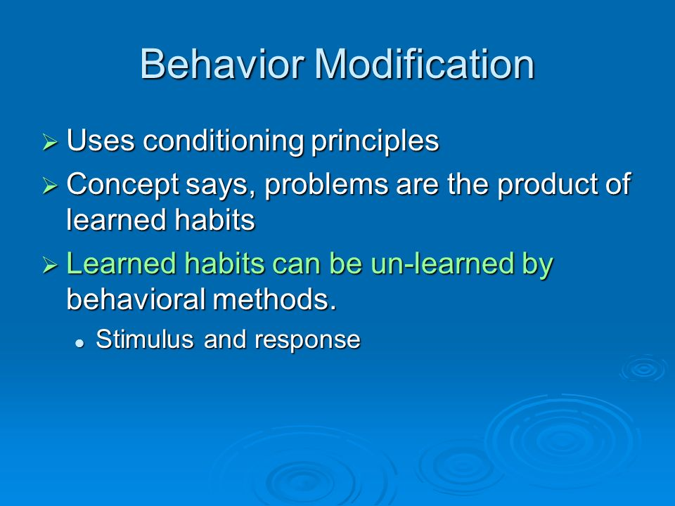 Behavior Modification Uses conditioning principles Uses conditioning principles Concept says, problems are the product of learned habits Concept says,