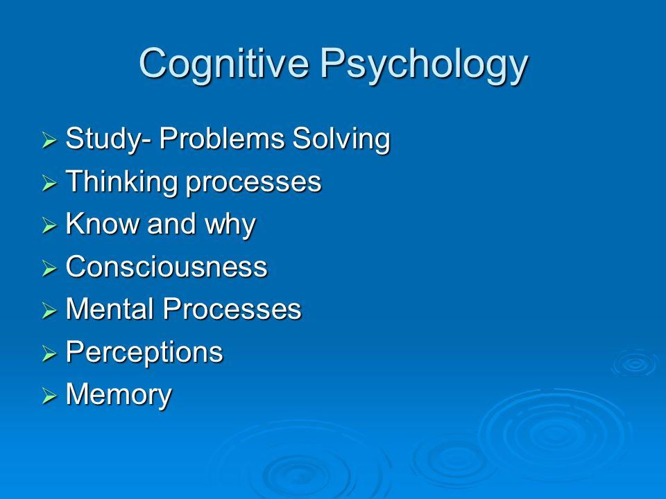 Cognitive Psychology Study- Problems Solving Study- Problems Solving Thinking processes Thinking processes Know and why Know and why Consciousness Con