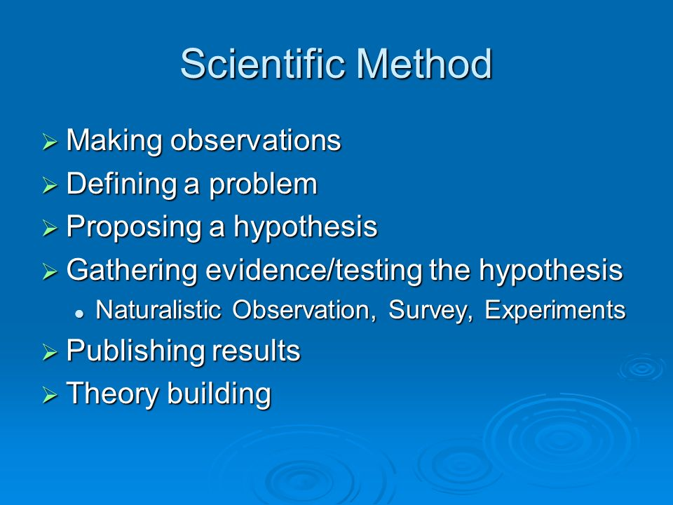 Scientific Method Making observations Making observations Defining a problem Defining a problem Proposing a hypothesis Proposing a hypothesis Gathering evidence/testing the hypothesis Gathering evidence/testing the hypothesis Naturalistic Observation, Survey, Experiments Naturalistic Observation, Survey, Experiments Publishing results Publishing results Theory building Theory building