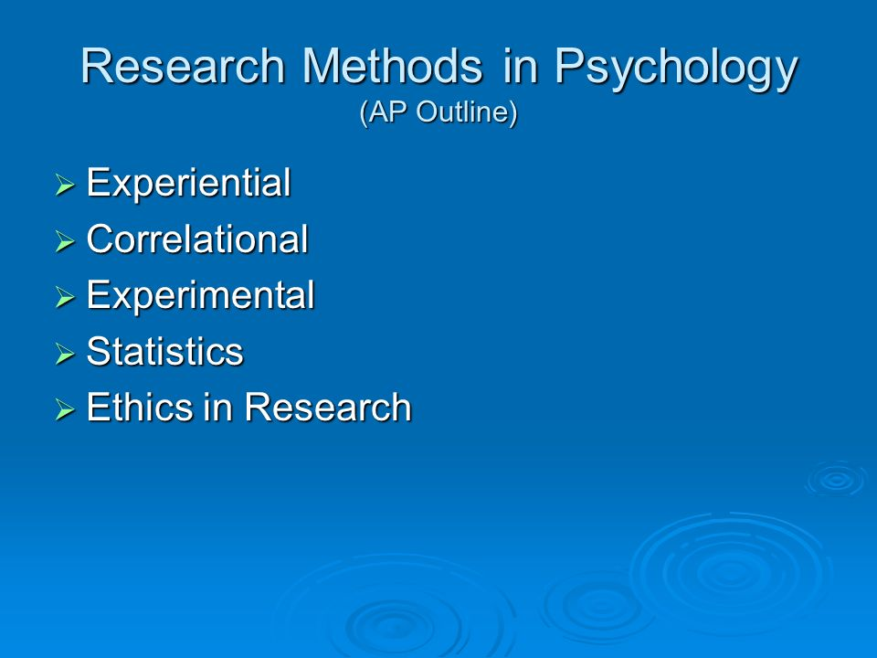 Research Methods in Psychology (AP Outline) Experiential Experiential Correlational Correlational Experimental Experimental Statistics Statistics Ethics in Research Ethics in Research