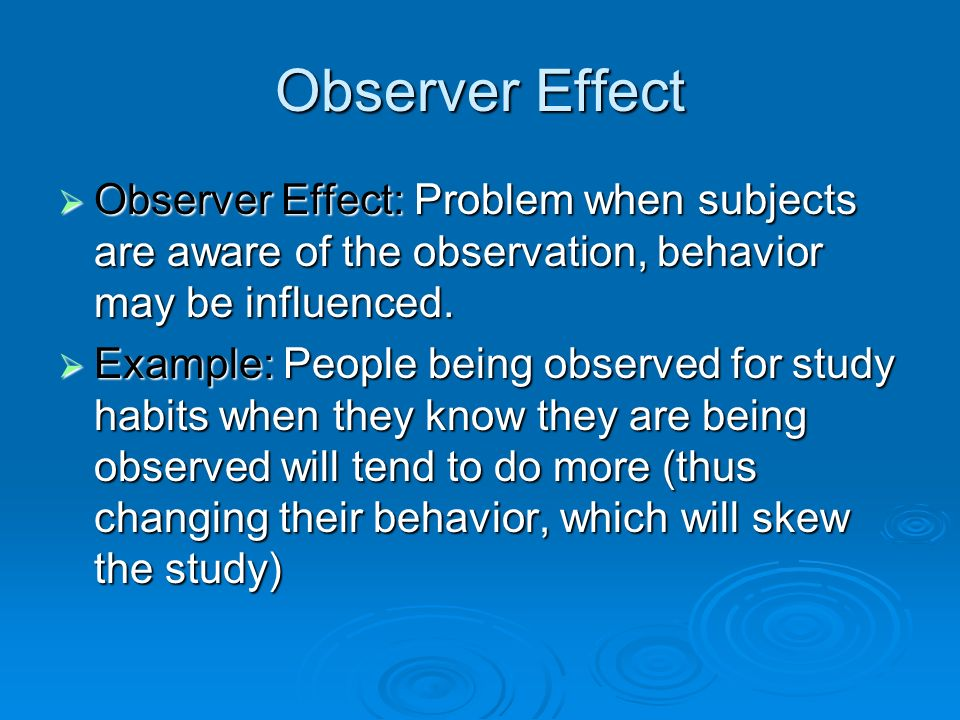 Observer Effect Observer Effect: Problem when subjects are aware of the observation, behavior may be influenced. Observer Effect: Problem when subject