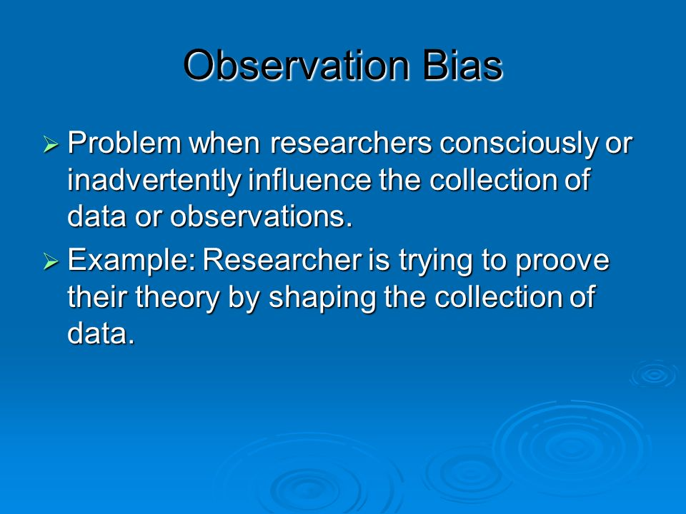 Observation Bias Problem when researchers consciously or inadvertently influence the collection of data or observations. Problem when researchers cons