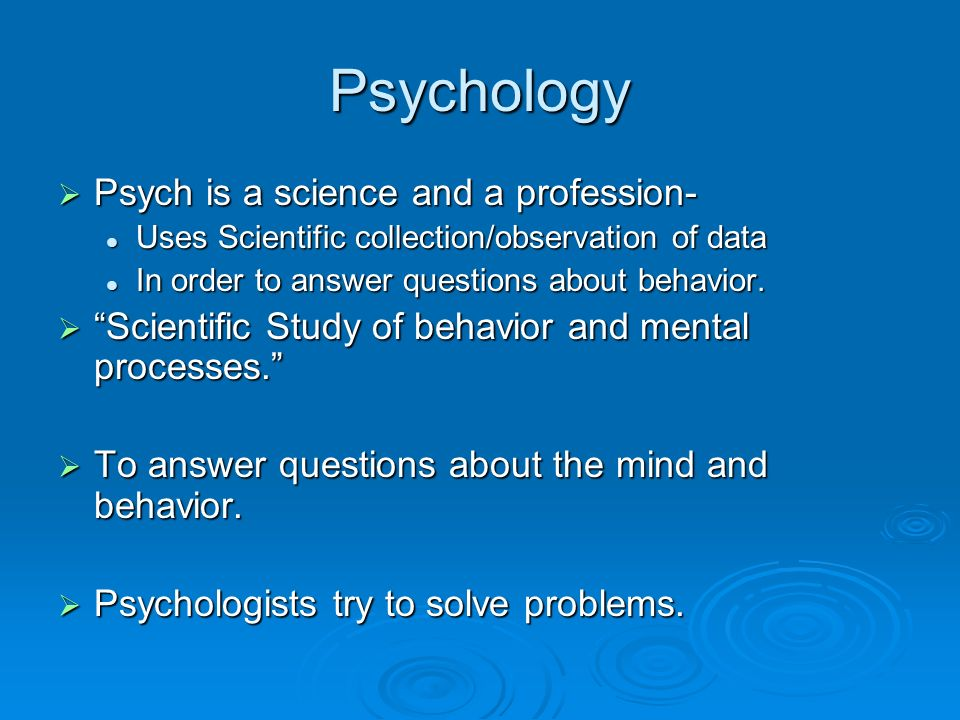 Psychology Psych is a science and a profession- Psych is a science and a profession- Uses Scientific collection/observation of data Uses Scientific collection/observation of data In order to answer questions about behavior.