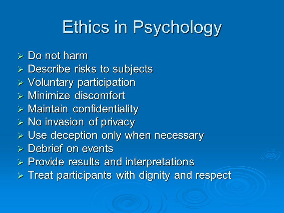 Ethics in Psychology Do not harm Do not harm Describe risks to subjects Describe risks to subjects Voluntary participation Voluntary participation Min