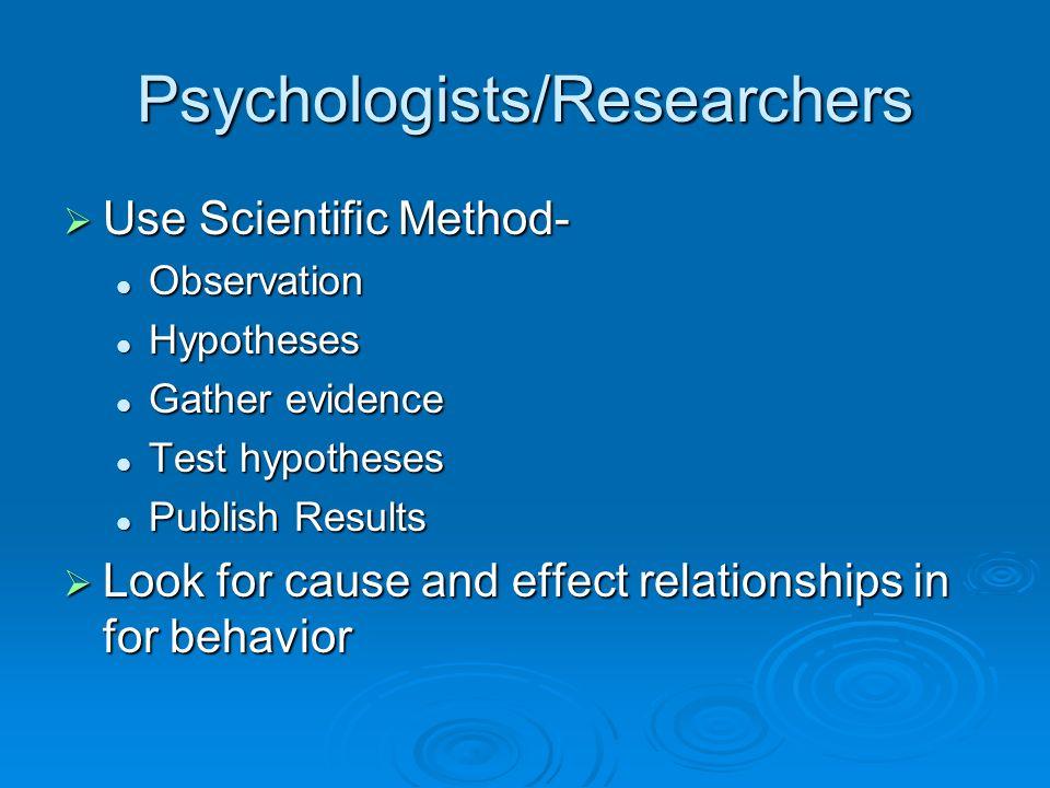 Psychologists/Researchers Use Scientific Method- Use Scientific Method- Observation Observation Hypotheses Hypotheses Gather evidence Gather evidence