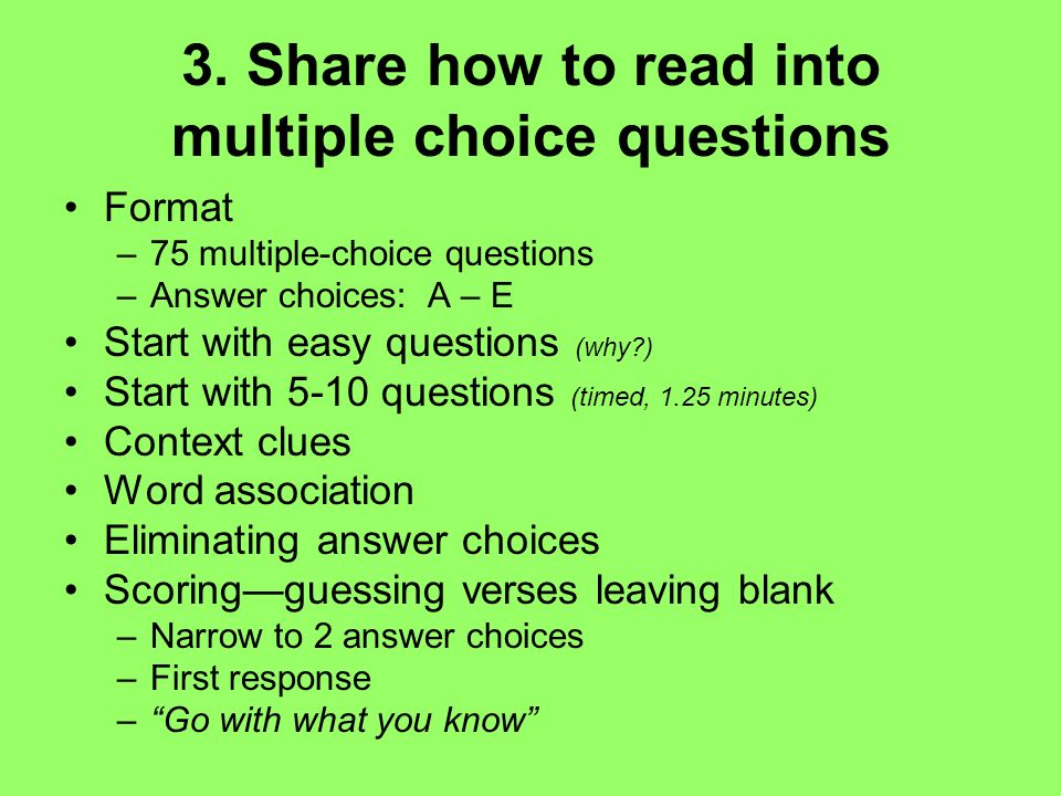 3. Share how to read into multiple choice questions Format –75 multiple-choice questions –Answer choices: A – E Start with easy questions (why?) Start