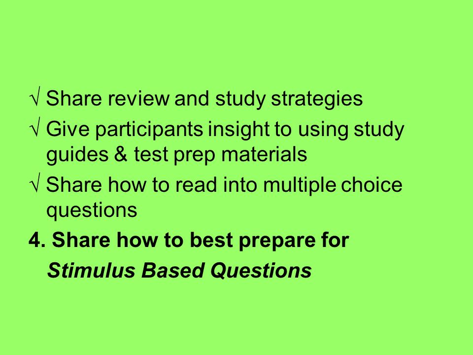 Share review and study strategies Give participants insight to using study guides & test prep materials Share how to read into multiple choice questio