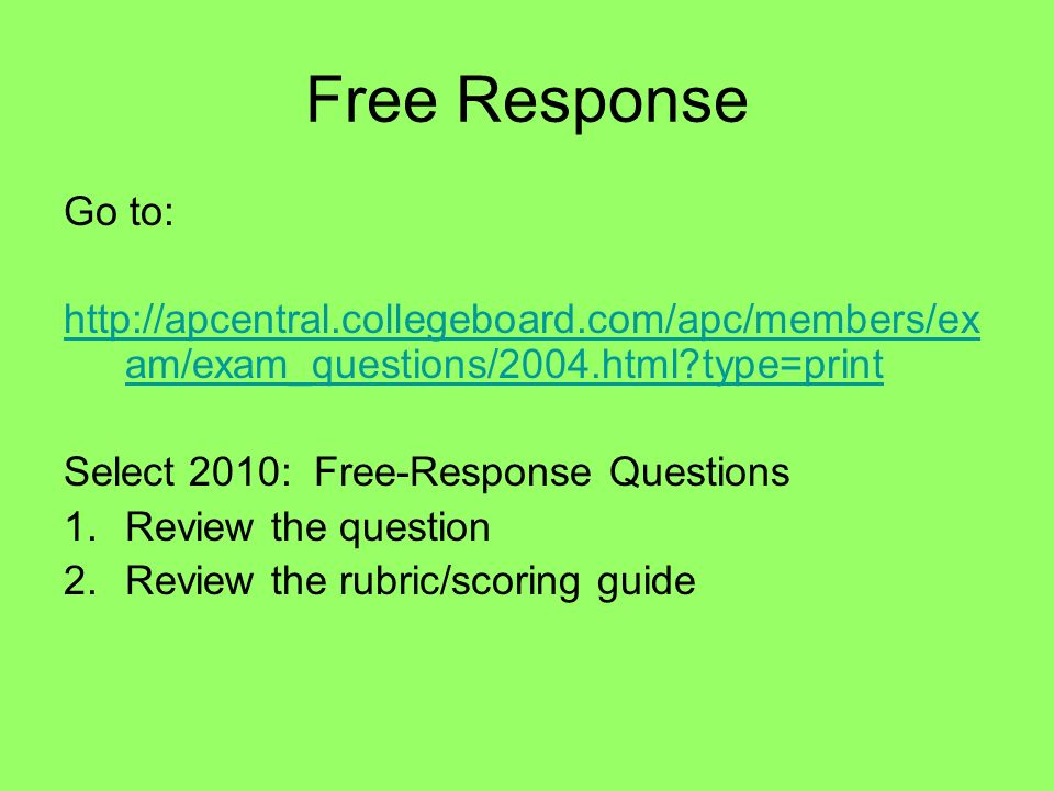 Free Response Go to: http://apcentral.collegeboard.com/apc/members/ex am/exam_questions/2004.html?type=print Select 2010: Free-Response Questions 1.Re