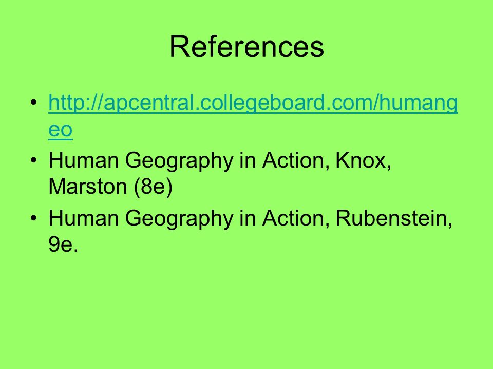 References http://apcentral.collegeboard.com/humang eohttp://apcentral.collegeboard.com/humang eo Human Geography in Action, Knox, Marston (8e) Human