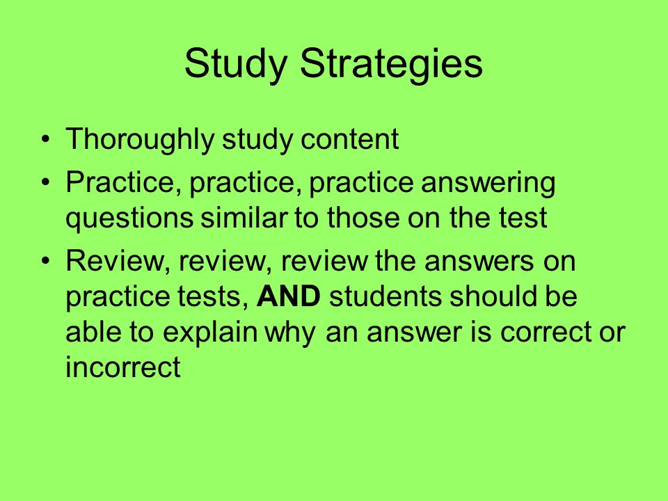 Study Strategies Thoroughly study content Practice, practice, practice answering questions similar to those on the test Review, review, review the ans