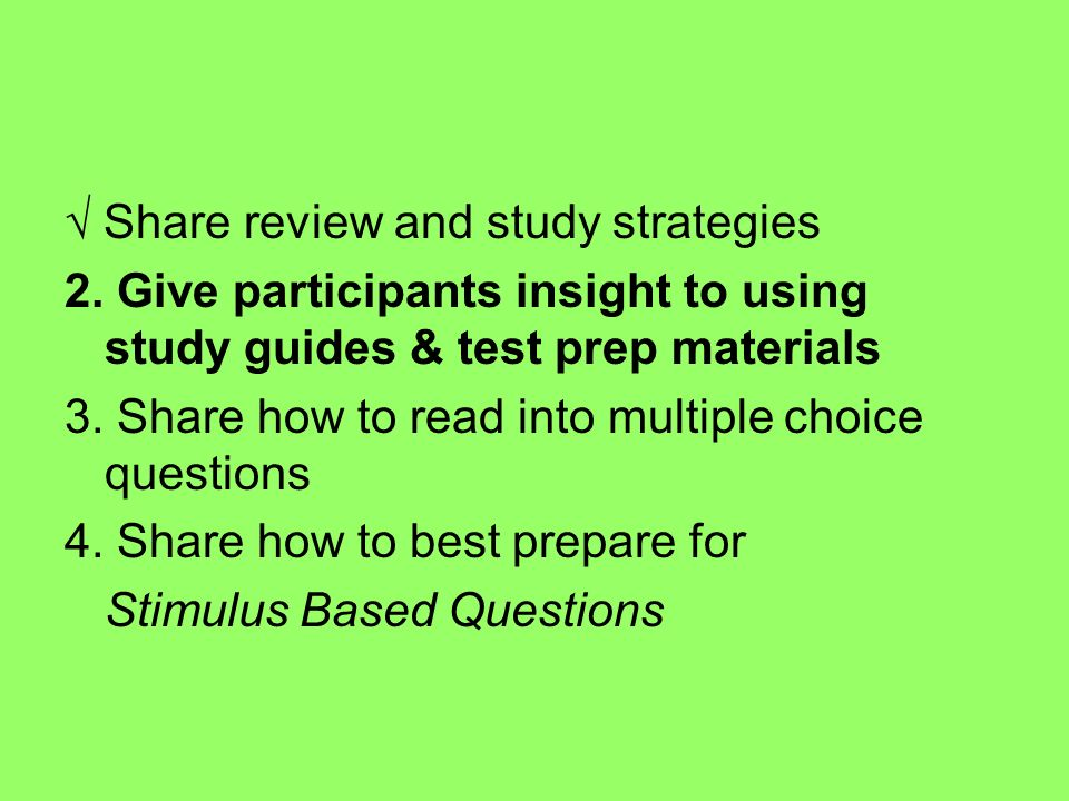 Share review and study strategies 2. Give participants insight to using study guides & test prep materials 3. Share how to read into multiple choice q