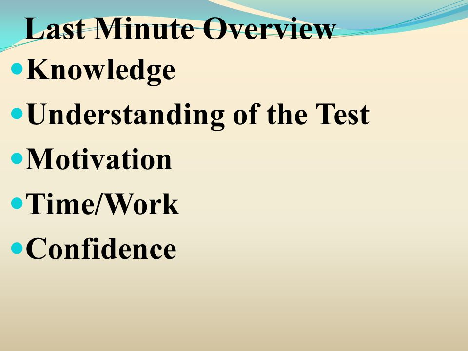Last Minute Overview Knowledge Understanding of the Test Motivation Time/Work Confidence