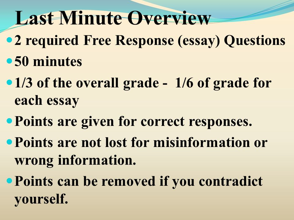Last Minute Overview 2 required Free Response (essay) Questions 50 minutes 1/3 of the overall grade - 1/6 of grade for each essay Points are given for