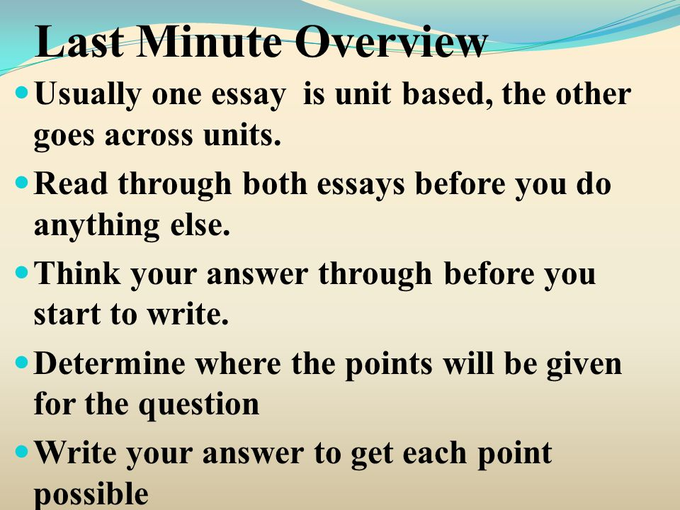 Last Minute Overview Usually one essay is unit based, the other goes across units.