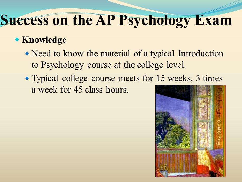 Success on the AP Psychology Exam Understanding of the AP Psychology Test Knowing the basic elements of the AP Psychology test including: Number of questions in the total test Number of questions from each individual unit Types of questions possible How the questions are arraigned.